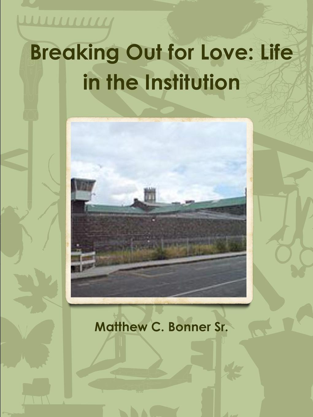 Matthew C. Bonner Sr. Breaking Out for Love. Life in the Institution fact ions for life