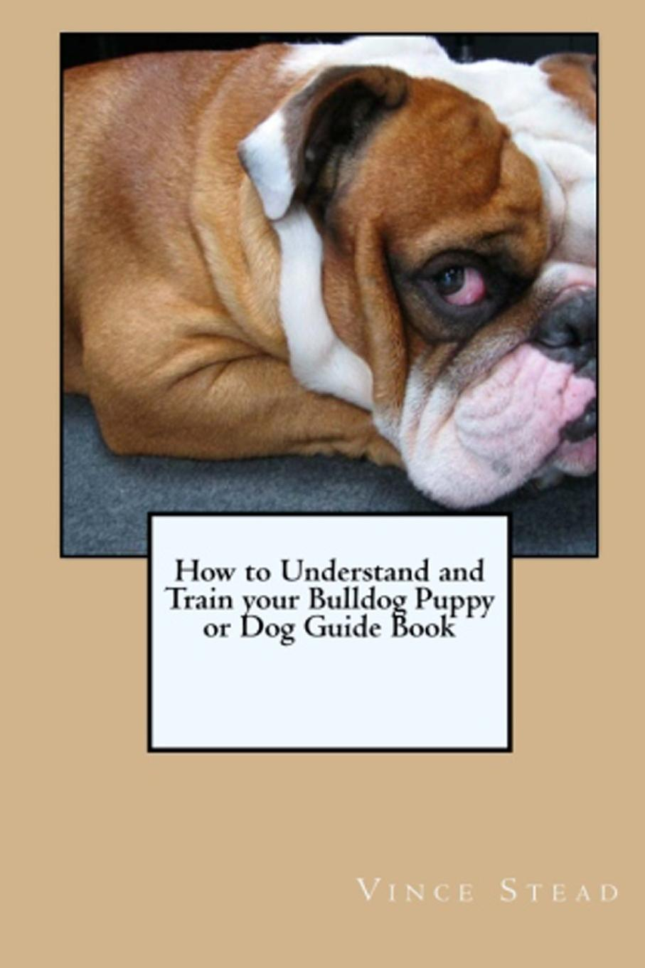 Vince Stead How to Understand and Train your Bulldog Puppy or Dog Guide Book цена