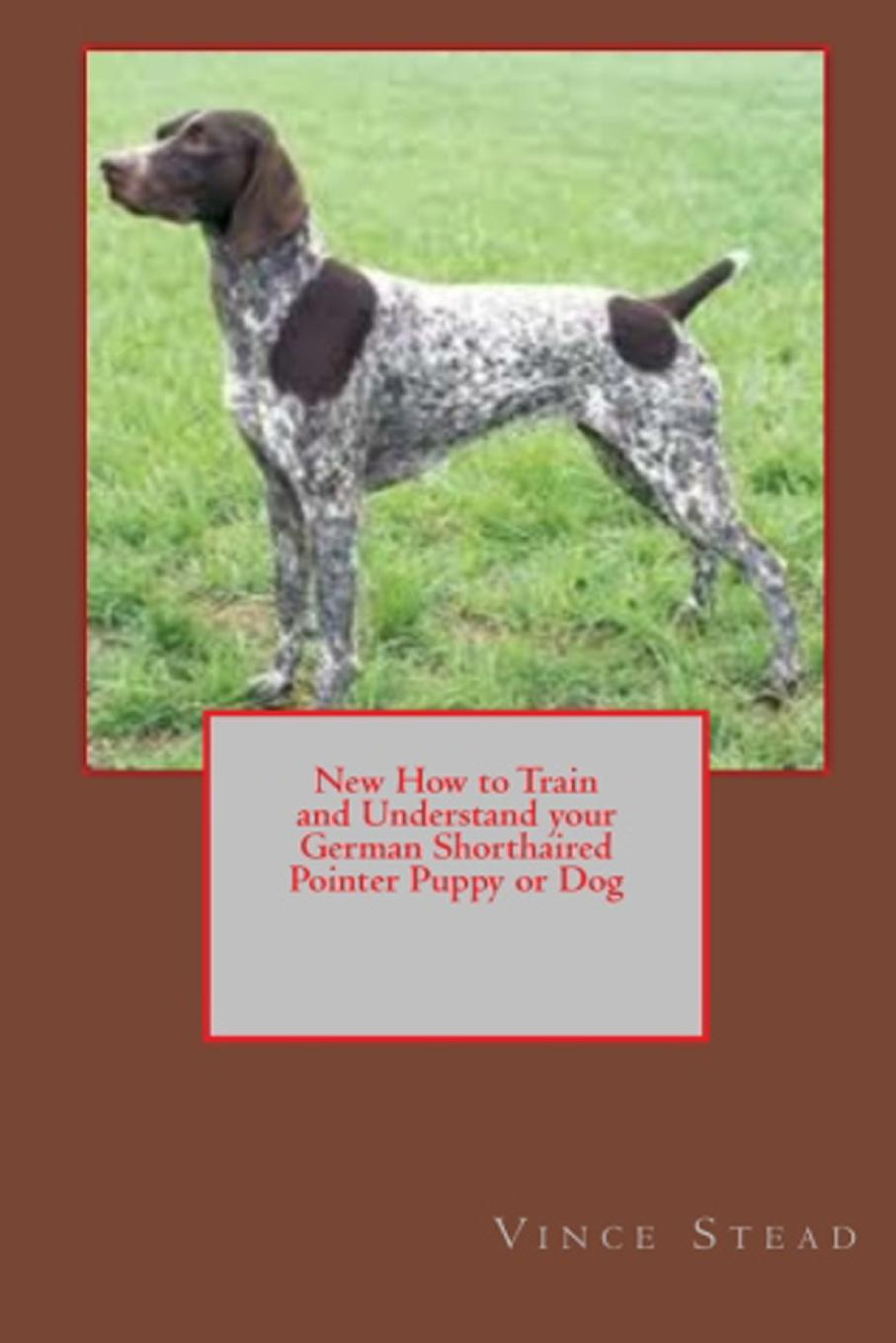 Vince Stead New How to Train and Understand your German Shorthaired Pointer Puppy or Dog цены онлайн