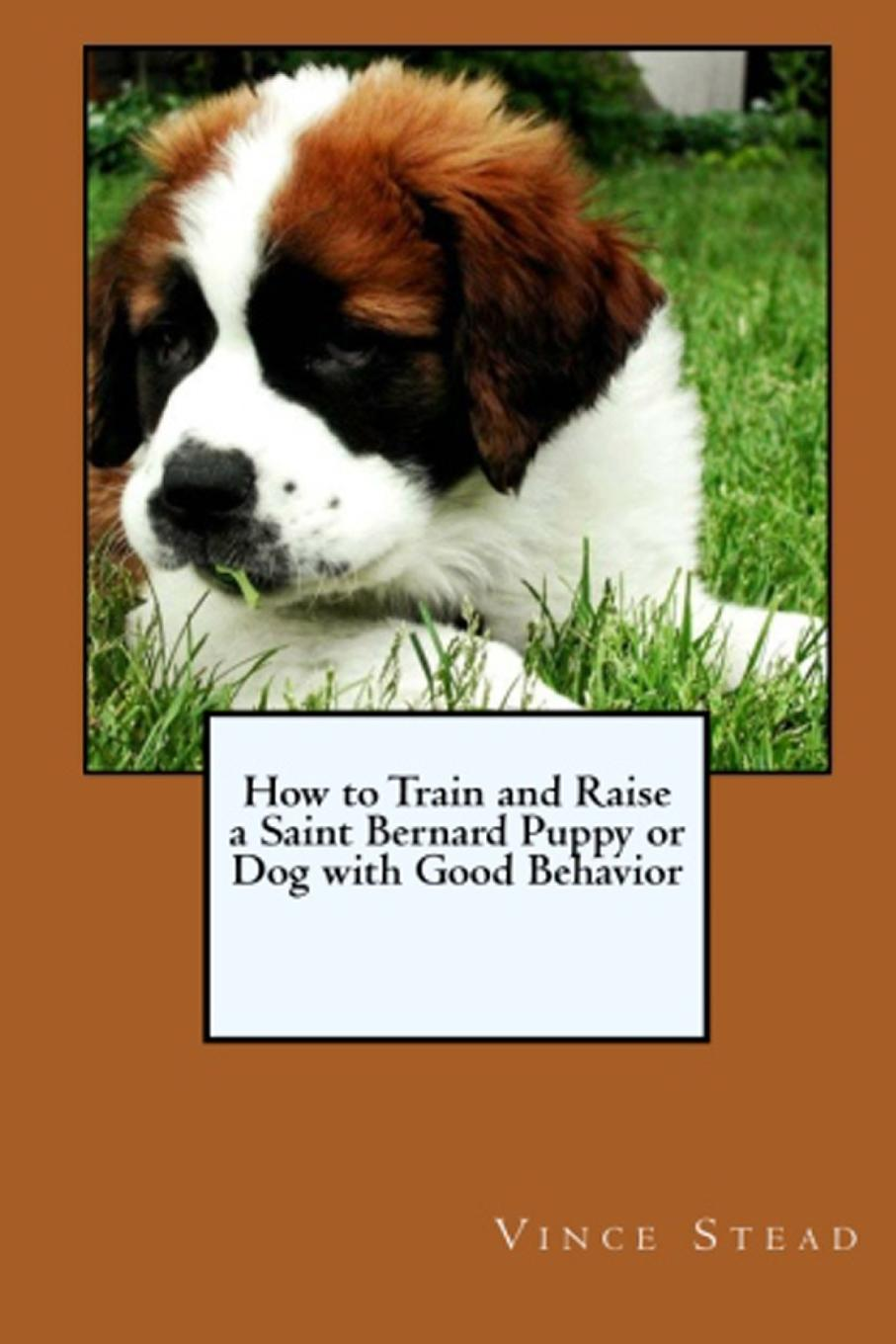Vince Stead How to Train and Raise a Saint Bernard Puppy or Dog with Good Behavior bernard mcevoy away from newspaperdom and other poems microform