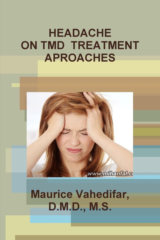 D.M.D. M.S. Maurice Vahedifar HEADACHE ON TMD TREATMENT APROACHES