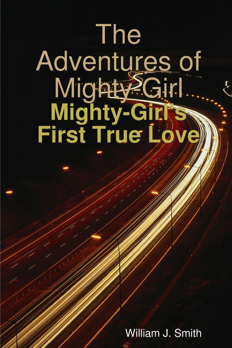 William J. Smith The Adventures of Mighty-Girl. Mighty-Girl.s First True Love