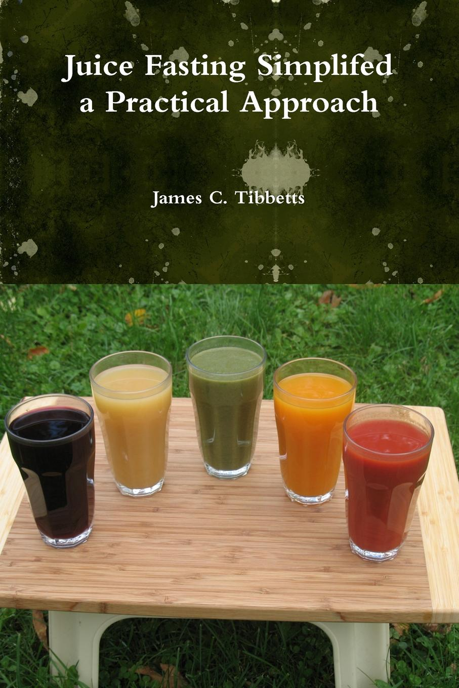 James C. Tibbetts Juice Fasting Simplifed a Practical Approach