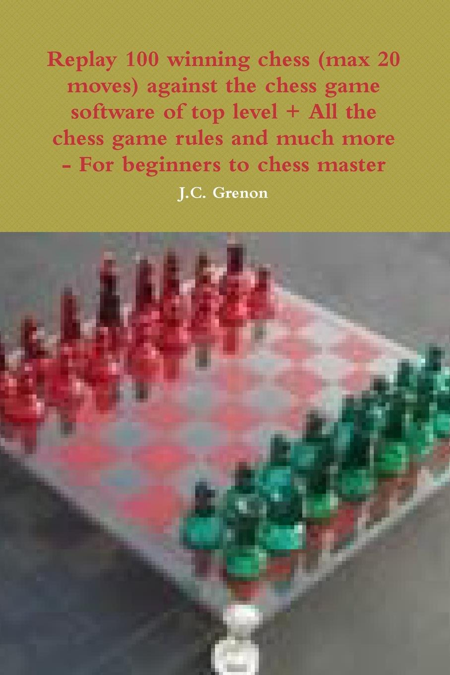 J.C. Grenon Replay 100 winning chess (max 20 moves) against the high chess software . All the chess rules and much more 100 chess studies lessons in the endgame на английском языке
