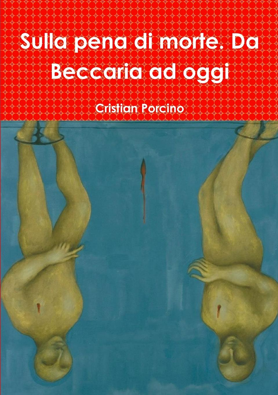 Cristian Porcino Sulla pena di morte. Da Beccaria ad oggi il valore supremo classic reprint