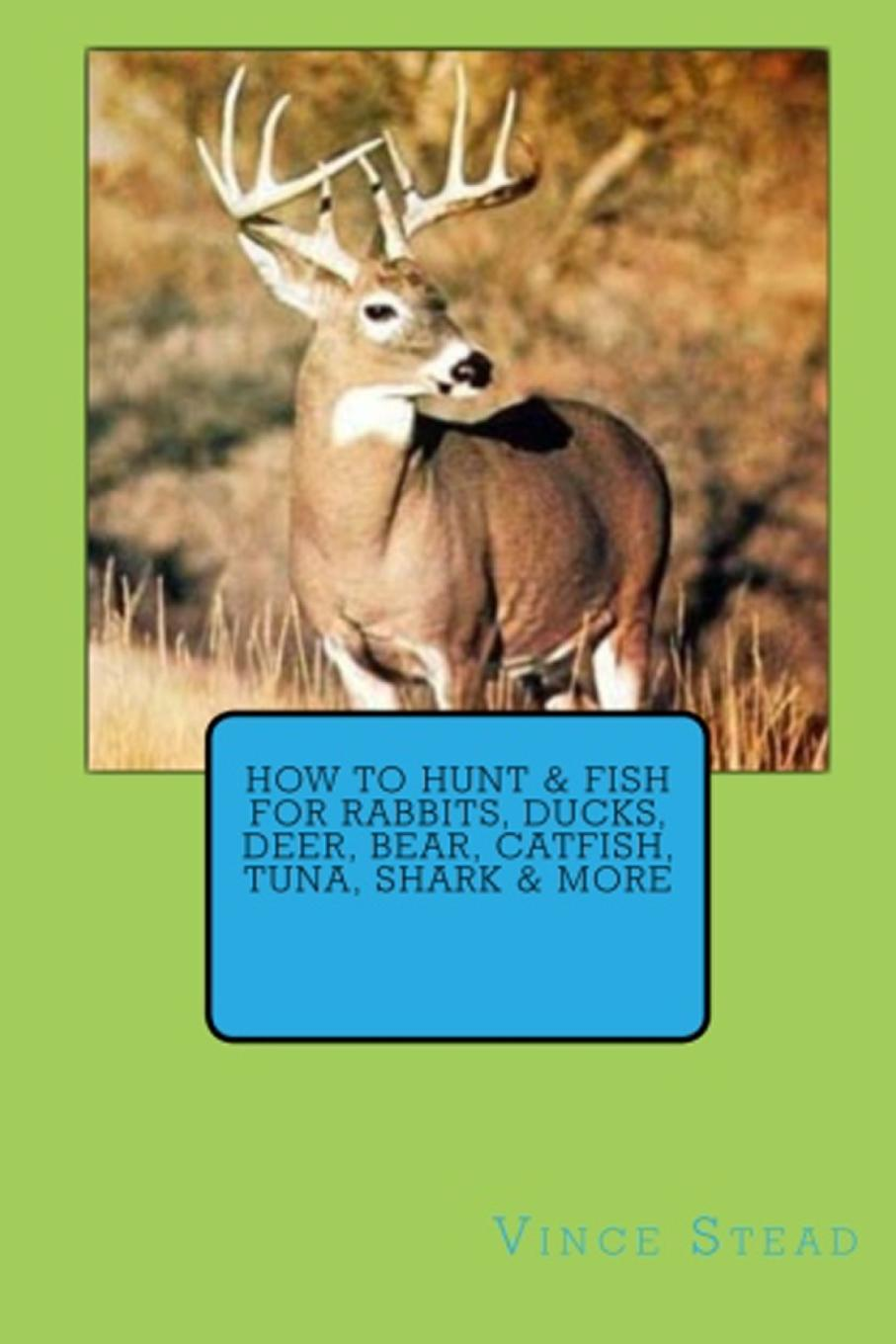 Vince Stead How to Hunt . Fish for Rabbits, Ducks, Deer, Bear, Catfish, Tuna, Shark . More trivial pursuit pop culture 2 to go