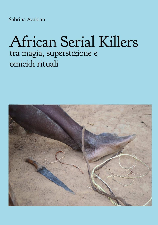 Sabrina Avakian African Serial Killers - tra magia, superstizione e omicidi rituali