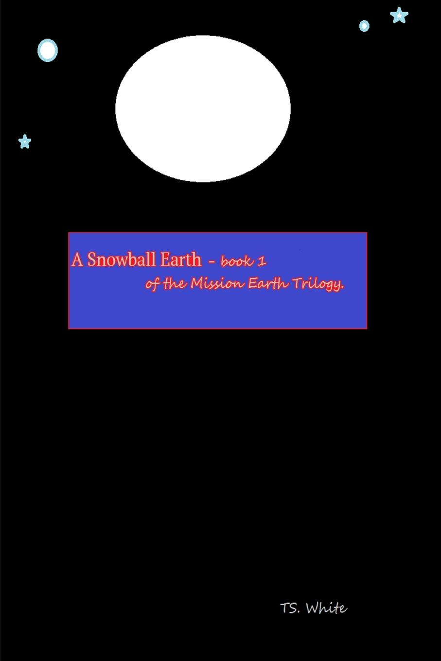 TS. White Mission Earth - Book 1 - A Snowball Earth earth and fire earth