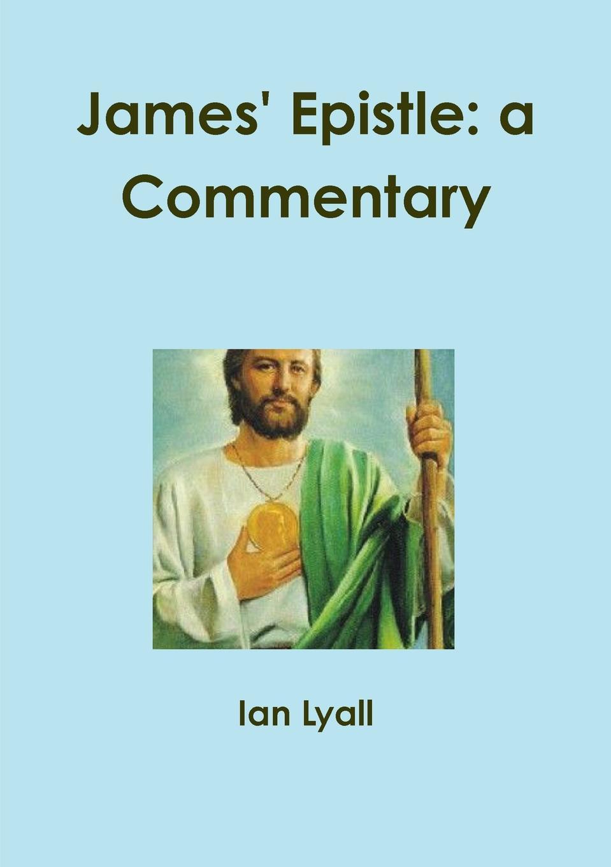 Ian Lyall James. Epistle. a Commentary raymond j zeman d b s ph d christian faith unveiled in the epistle of james