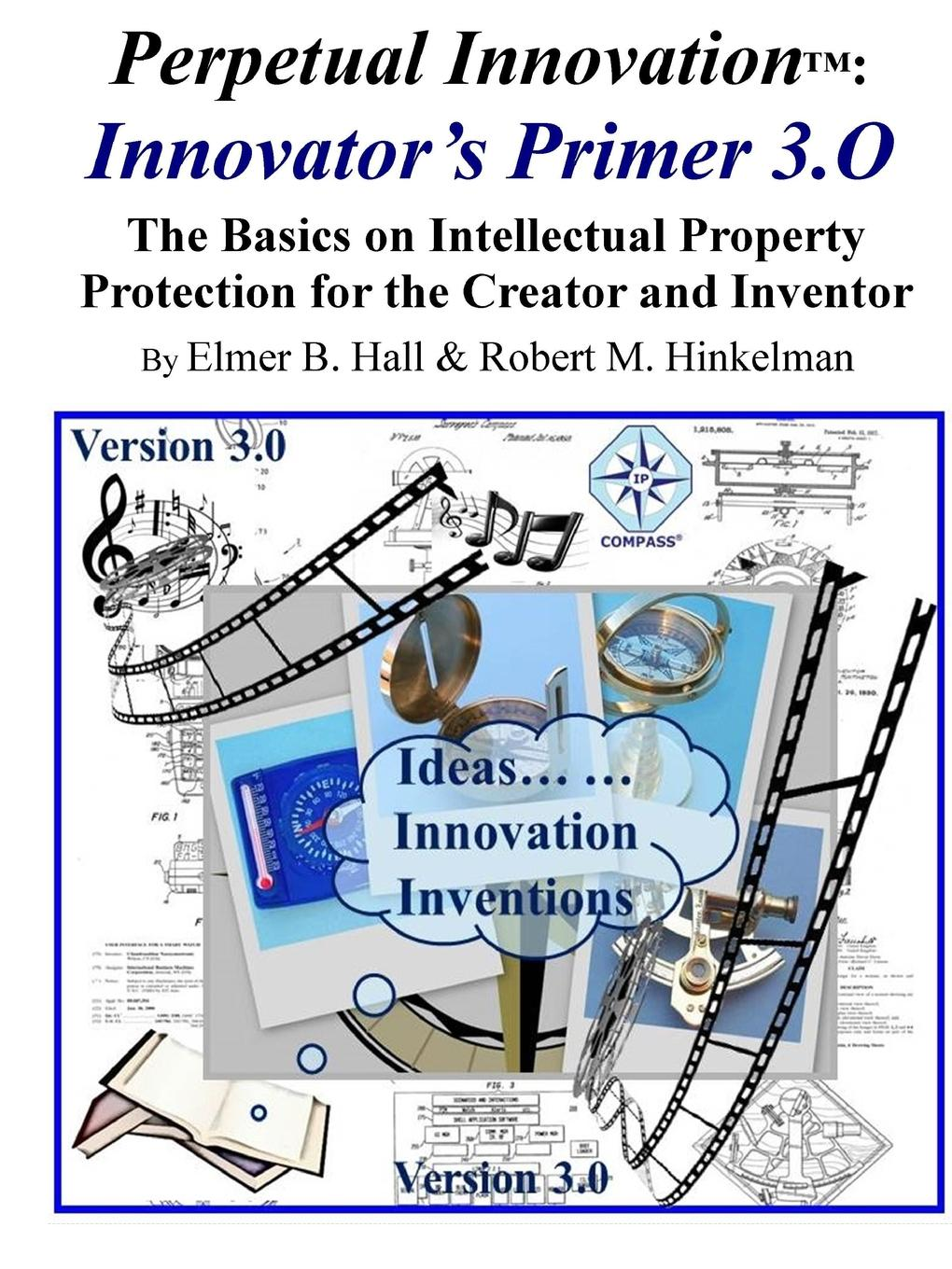 Perpetual Innovation. Innovator.s Primer 3.O: The Basics on Intellectual Property Protection for the Creator and Inventor Innovator's Primer 3.0 is an overview of Intellectual Property...