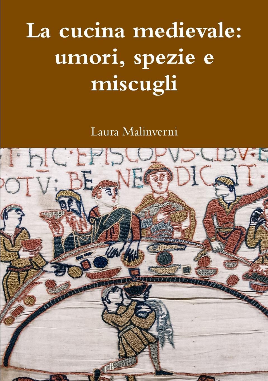Laura Malinverni La cucina medievale. umori, spezie e miscugli
