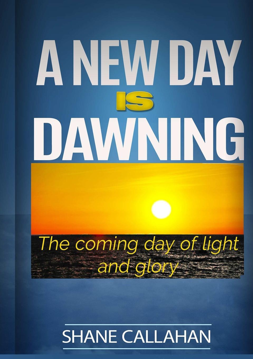 Shane Callahan A New Day Is Dawning. The Coming Day of Light and Glory