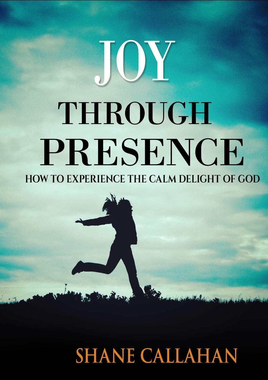 Shane Callahan Joy Through Presence. How to Experience the Calm Delight of God the underside of joy