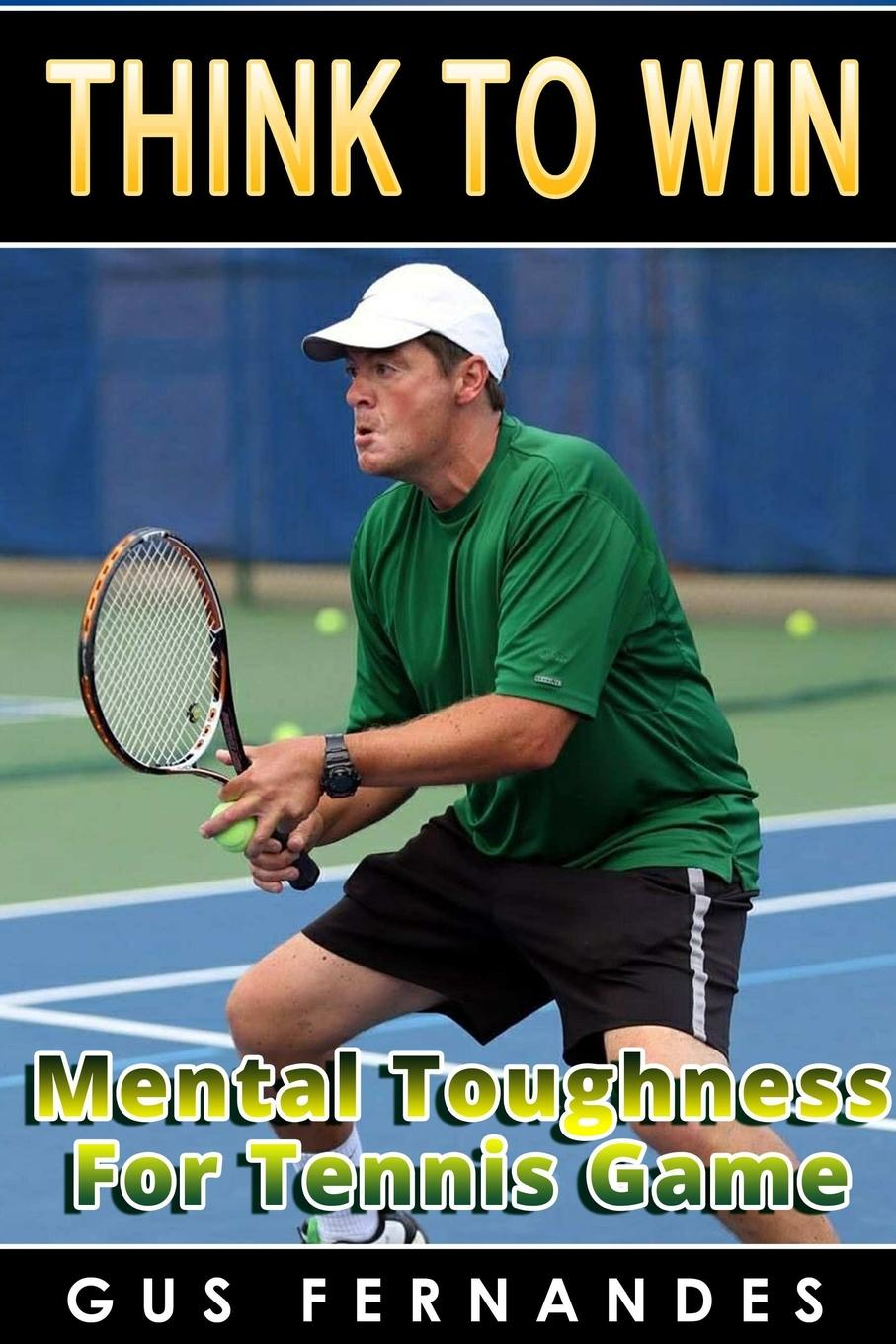Gus Fernandes Think To Win. Mental Toughness for Tennis Game i is for innocent