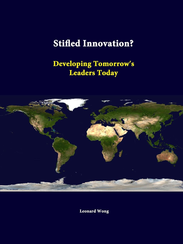 Leonard Wong, Strategic Studies Institute Stifled Innovation. Developing Tomorrow antoinette oglethorpe grow your geeks a handbook for developing leaders in high tech organisations