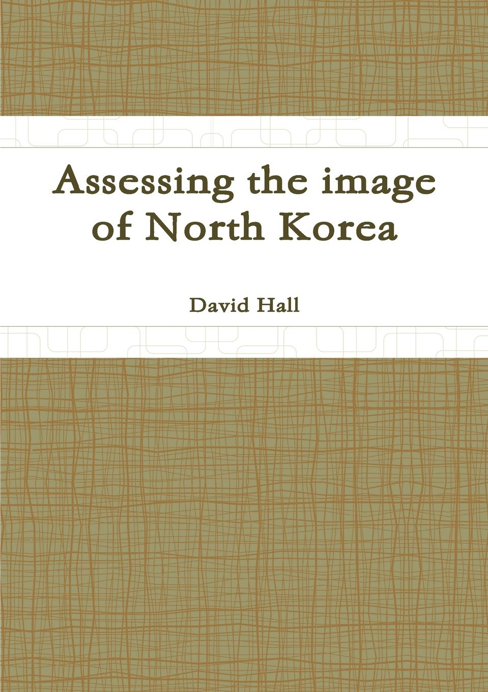 David Hall Assessing the image of North Korea north korea anonymous country