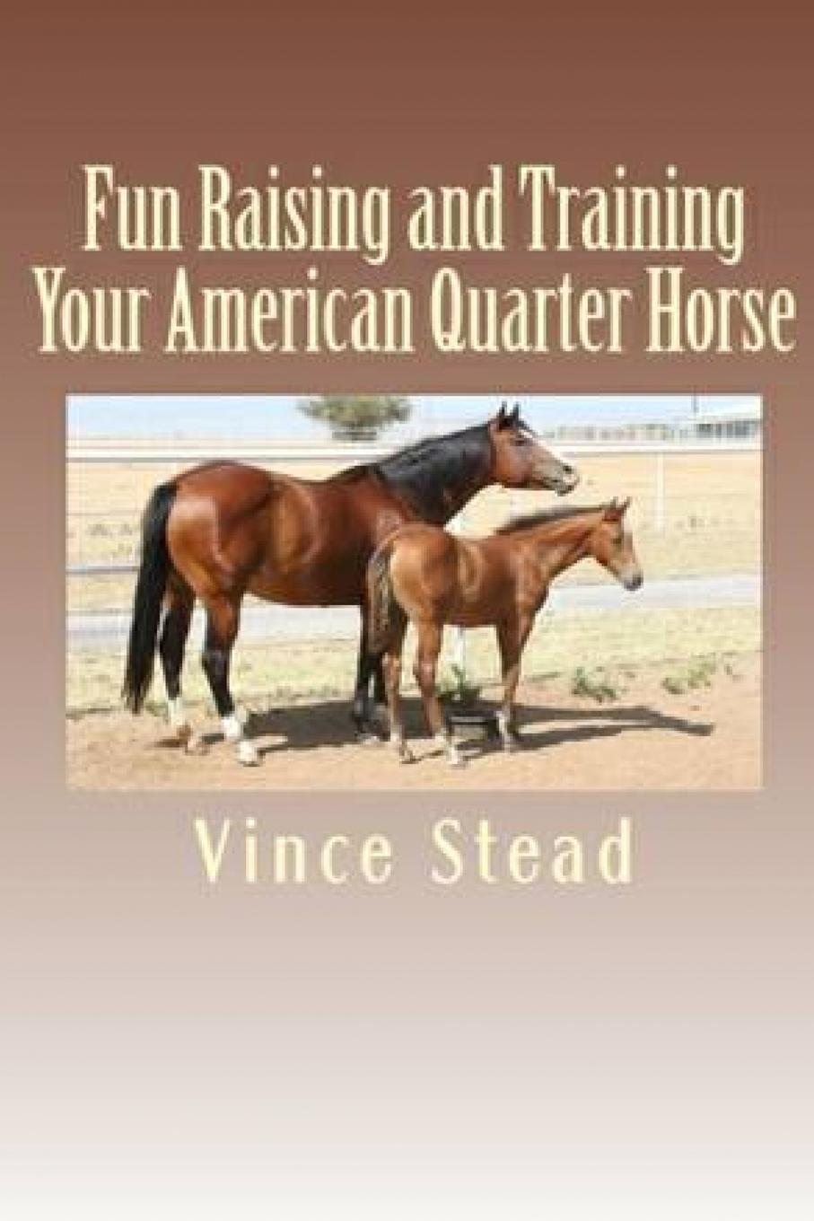 Vince Stead Fun Raising and Training Your American Quarter Horse