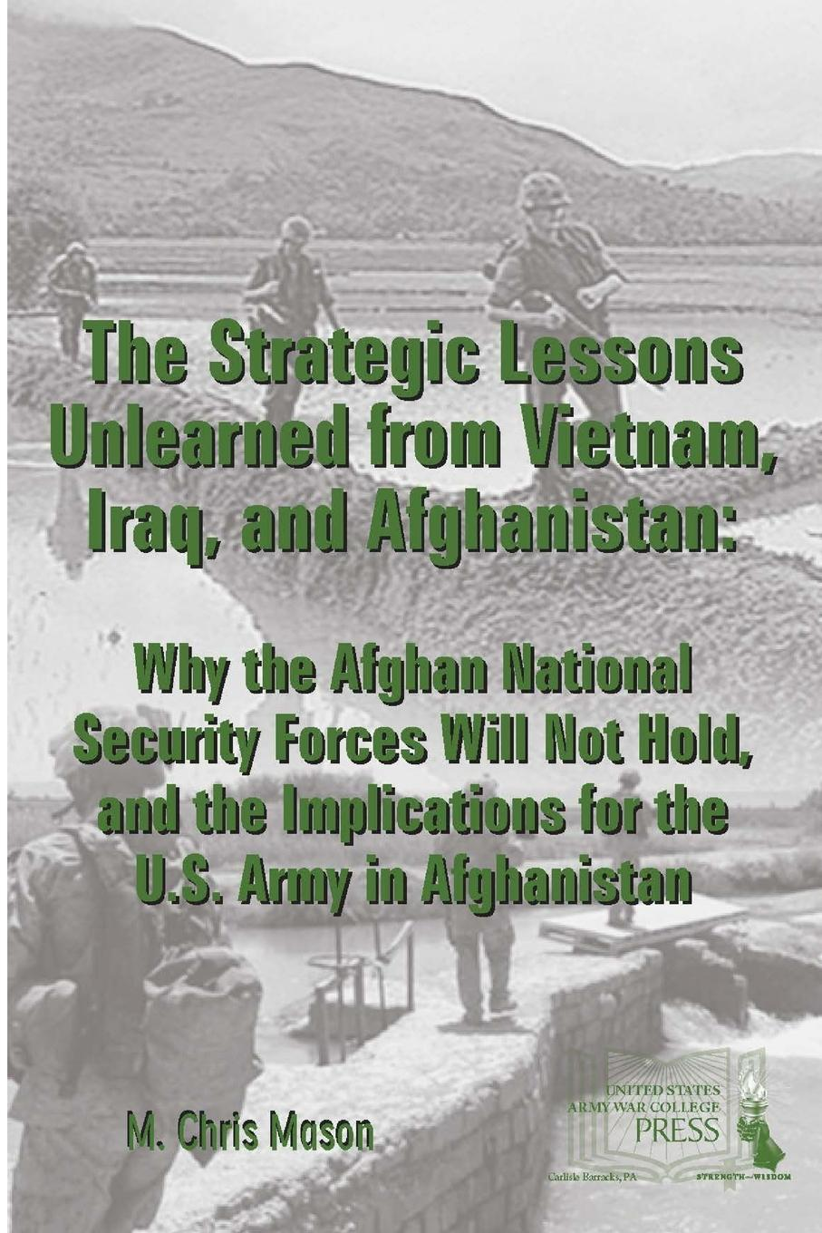 M. Chris Mason, Strategic Studies Institute, U.S. Army War College THE STRATEGIC LESSONS UNLEARNED FROM VIETNAM, IRAQ, AND AFGHANISTAN. Why the Afghan National Security Forces Will Not Hold, and the Implications for the U.S. Army in Afghanistan