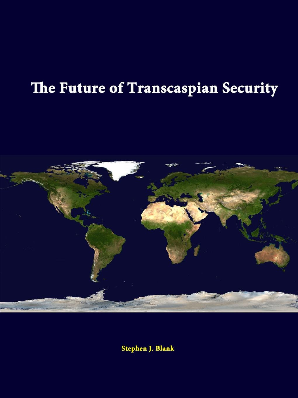 Stephen J. Blank, Strategic Studies Institute The Future of Transcaspian Security f torkunov c noonan t shakleina russia and united states in the evoling world order