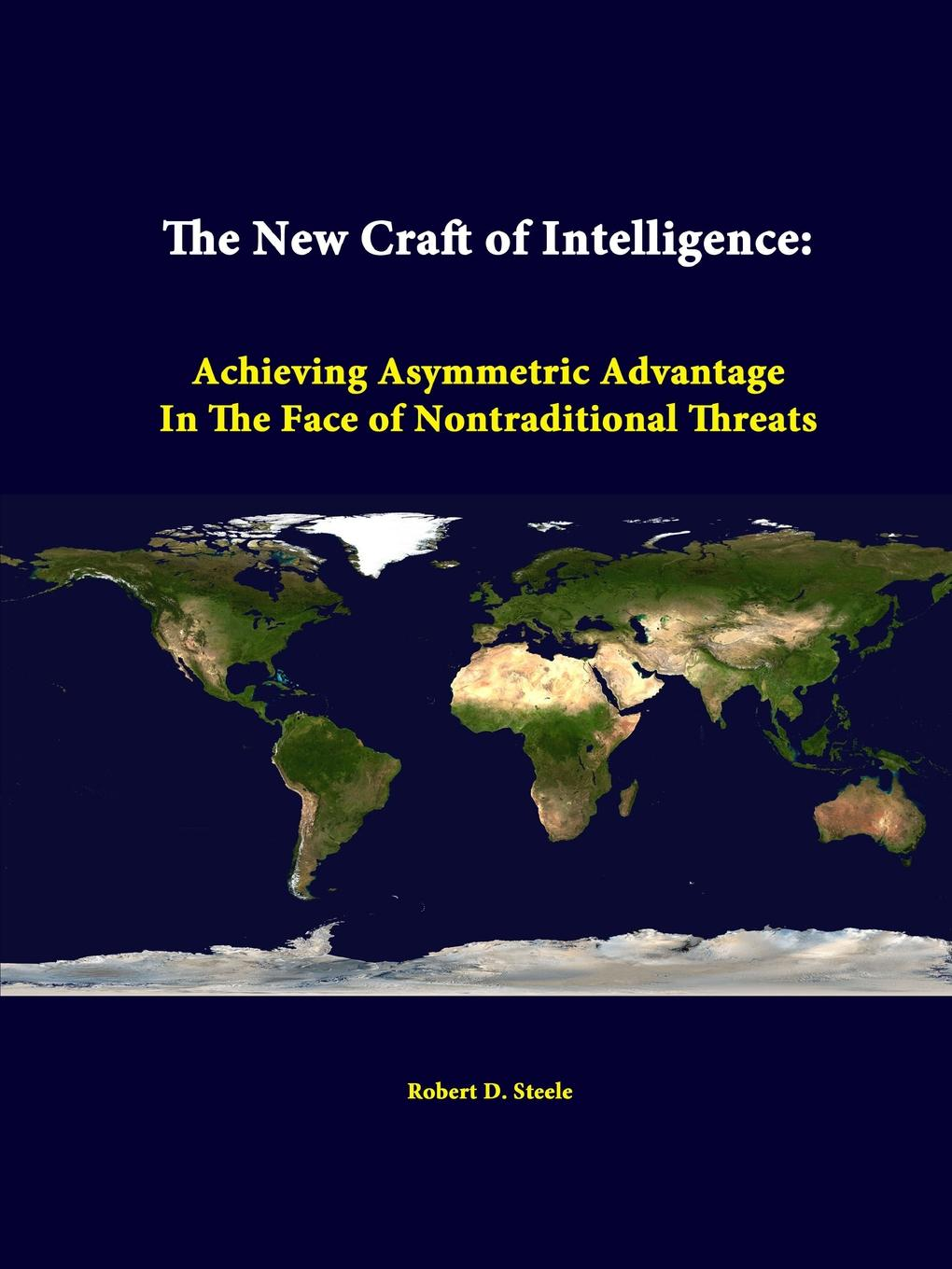 Robert D. Steele, Strategic Studies Institute The New Craft of Intelligence. Achieving Asymmetric Advantage in the Face of Nontraditional Threats leonard wong strategic studies institute stifled innovation developing tomorrow