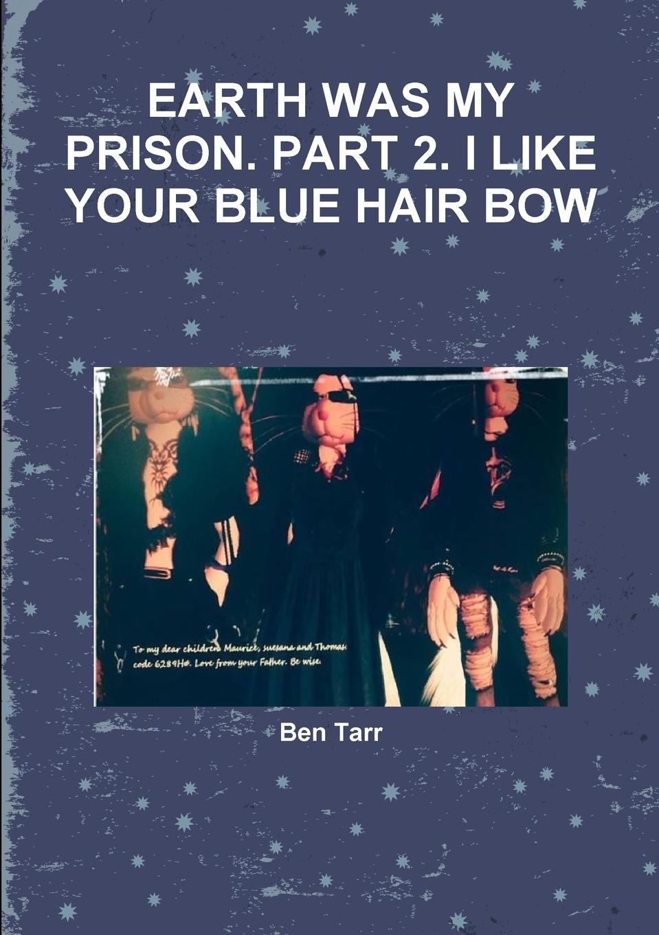 Ben Tarr EARTH WAS MY PRISON. PART 2. I LIKE YOUR BLUE HAIR BOW who was maurice sendak