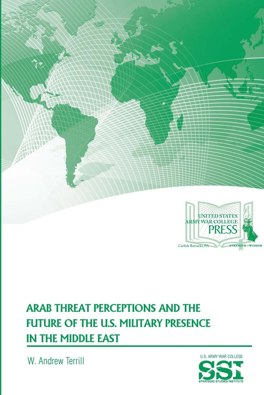 W. Andrew Terrill, Strategic Studies Institute, U.S. Army War College Arab Threat Perceptions and The Future of The U.S. Military Presence in The Middle East