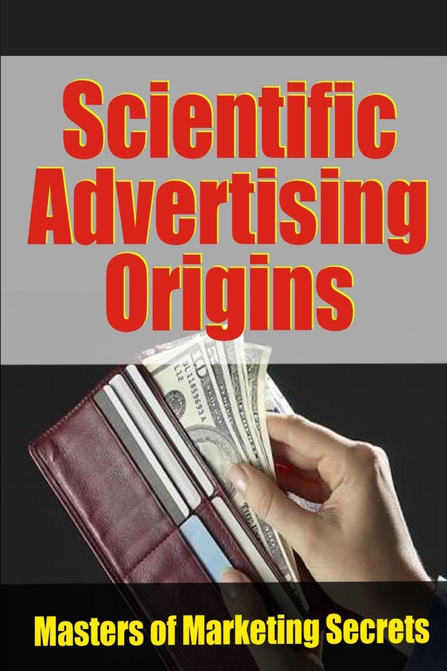 Scientific Advertising Origins All effective modern marketing can be traced to three authors in...