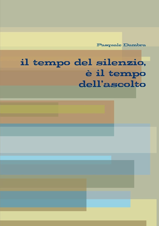 Pasquale Dambra il tempo del silenzio, e il tempo dell.ascolto