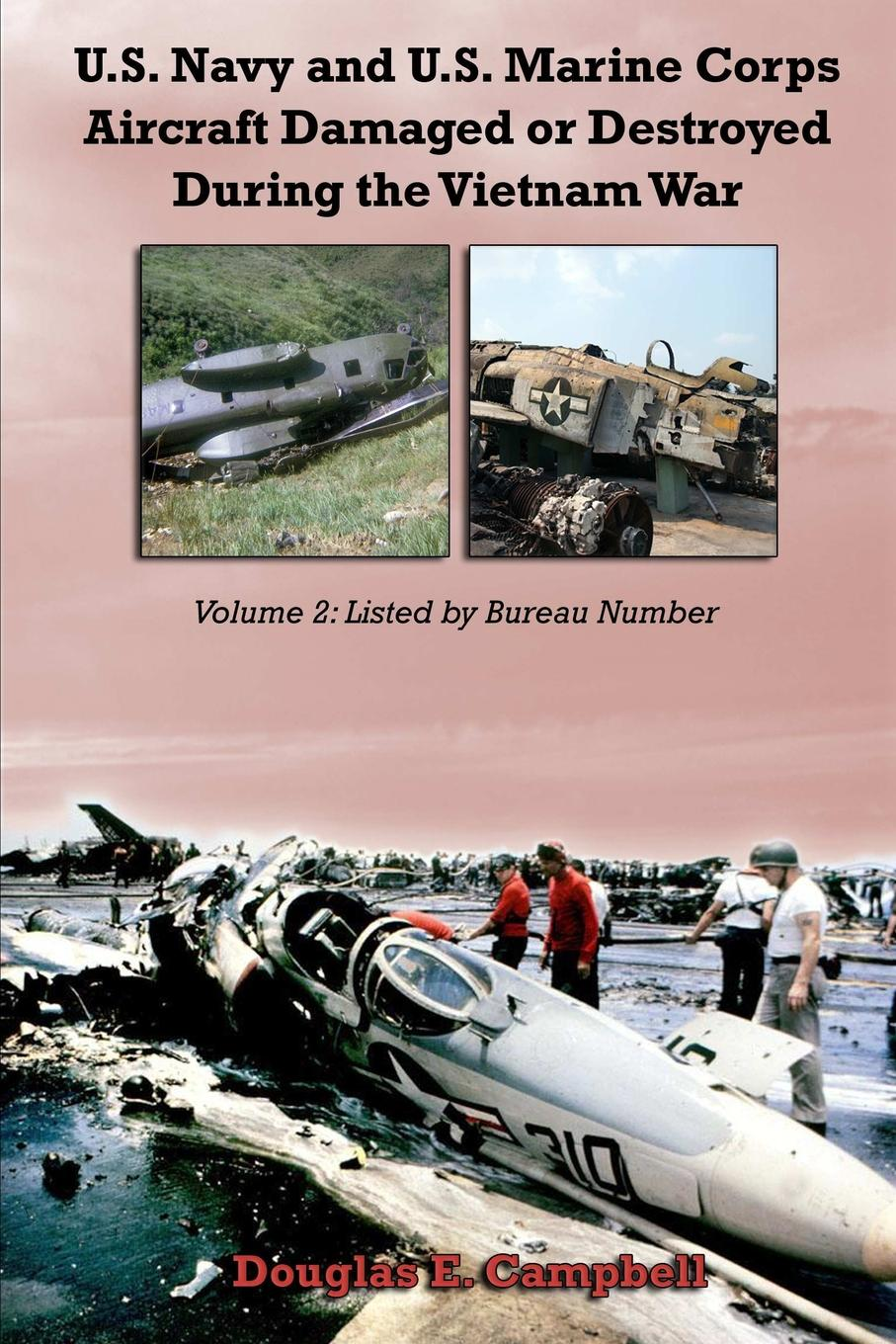 Douglas E. Campbell U.S. Navy and U.S. Marine Corps Aircraft Damaged or Destroyed During the Vietnam War. Volume 2. Listed by Bureau Number цена