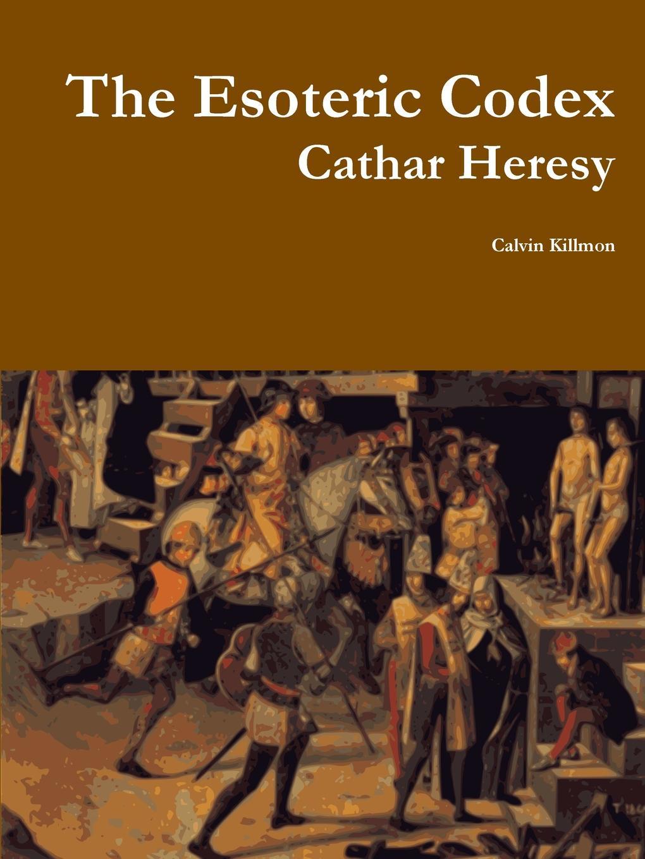 Calvin Killmon The Esoteric Codex. Cathar Heresy esoteric 777