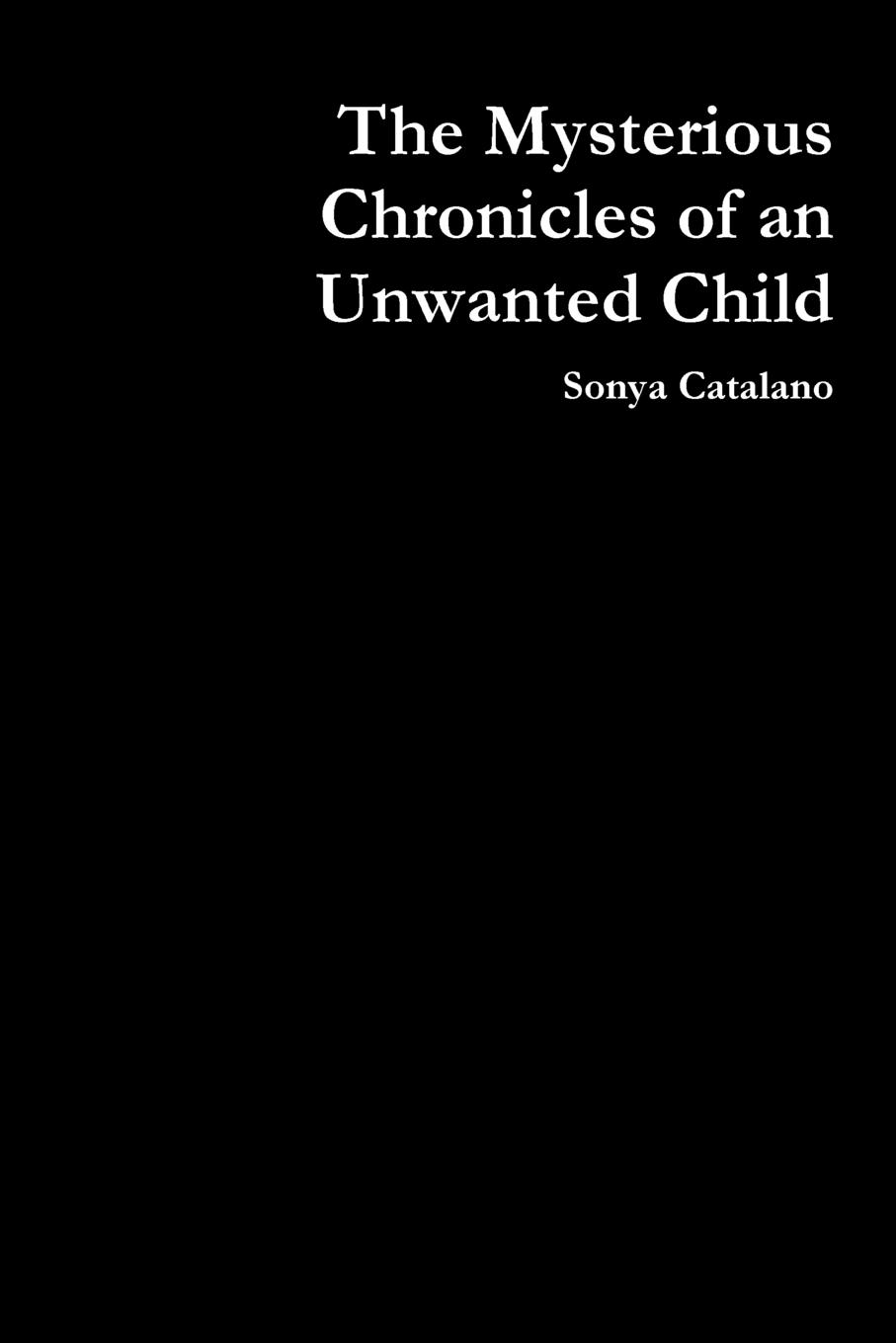 Sonya Catalano The Mysterious Chronicles of an Unwanted Child sonya catalano the mysterious chronicles of an unwanted child