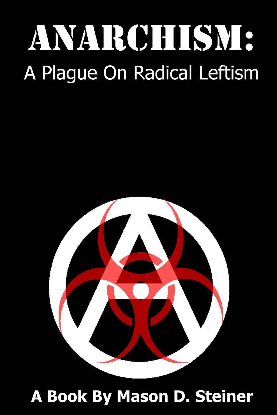 Anarchism. A Plague On Radical Leftism What does anarchism seek to accomplish, and what is the outcomeР?...