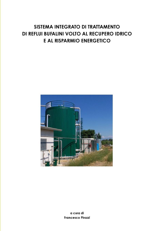 Francesco Pirozzi SISTEMA INTEGRATO DI TRATTAMENTO DI REFLUI BUFALINI VOLTO AL RECUPERO IDRICO E AL RISPARMIO ENERGETICO цена