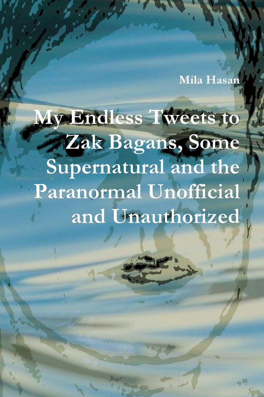 Mila Hasan My Endless Tweets to Zak Bagans, Some Supernatural and the Paranormal Unofficial and Unauthorized zak mt standridge tales of the chron arch