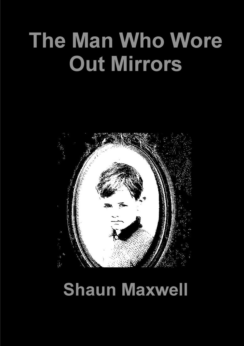 Shaun Maxwell The Man Who Wore Out Mirrors