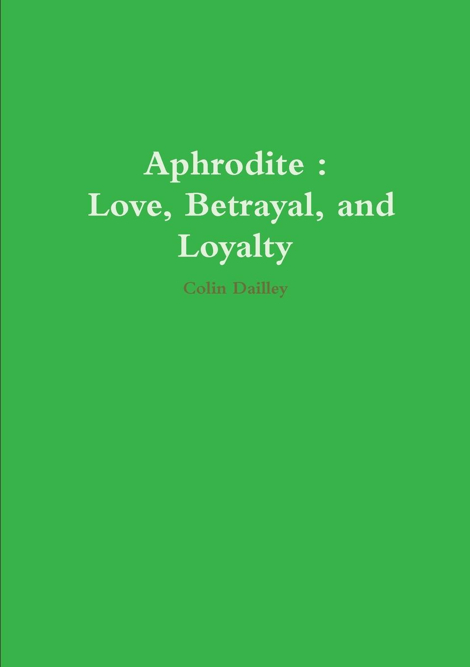 Colin Dailley Aphrodite. Love, Betrayal, and Loyalty the garden of betrayal