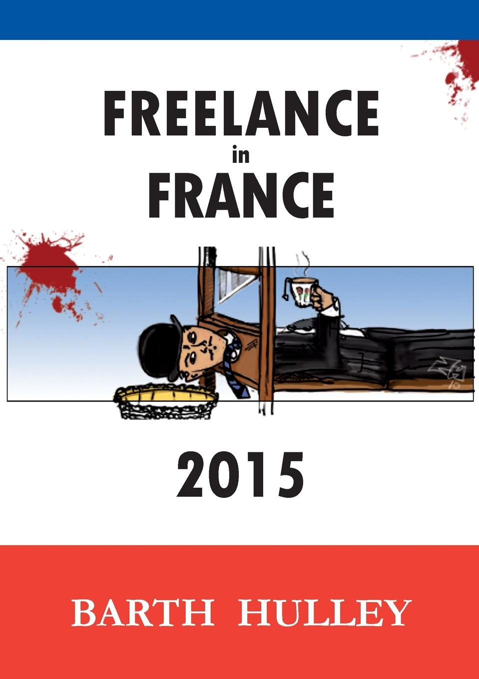 Freelance in France 2015 The essential guide to going it alone in La RР?publique. Practical...