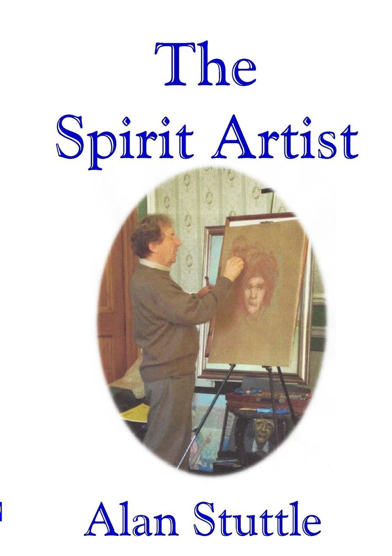Alan Stuttle The Spirit Artist what art is