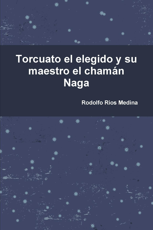 Rodolfo Rios Medina Torcuato el elegido y su maestro el chaman Naga цены