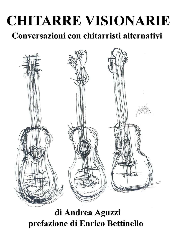 Andrea Aguzzi Chitarre Visionarie Conversazioni con chitarristi alternativi blog