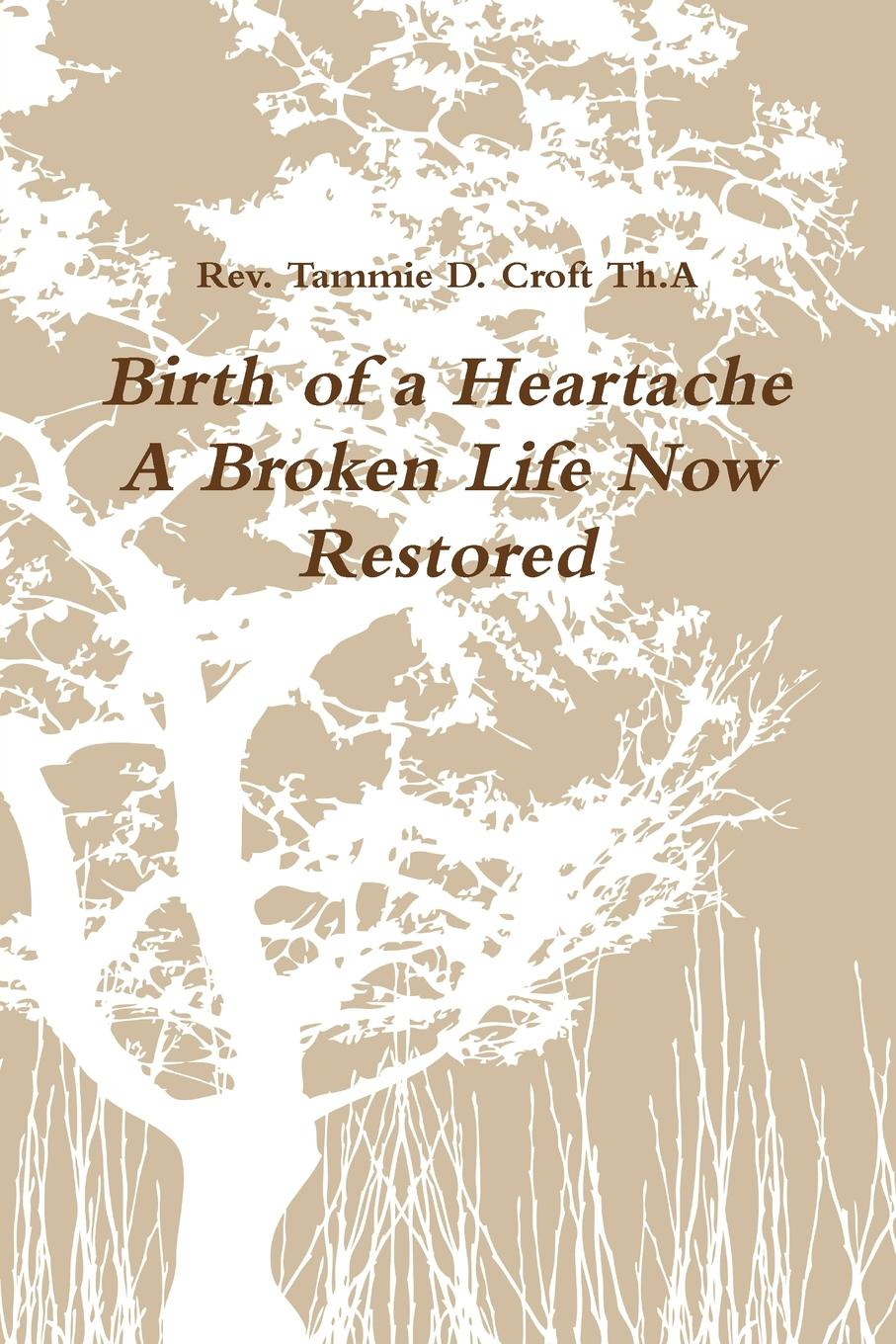 Rev. Tammie D. Croft TH.A Birth of a Heartache A Broken Life Now Restored larry f wolf policing peace what america can do now to avoid future tragedies