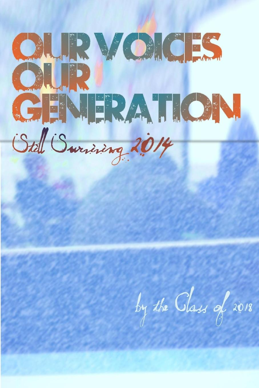 autobiography of the Class of 2018 Our Voices, Our Generation. Still Surviving 2014 again page 7
