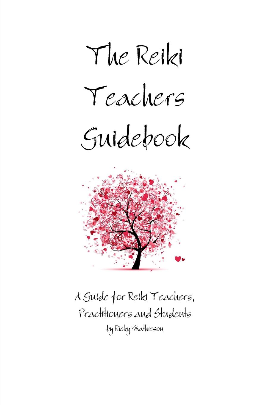 Ricky Mathieson The Reiki Teachers Guidebook. A Guide for Reiki Teachers, Practitioners and Students