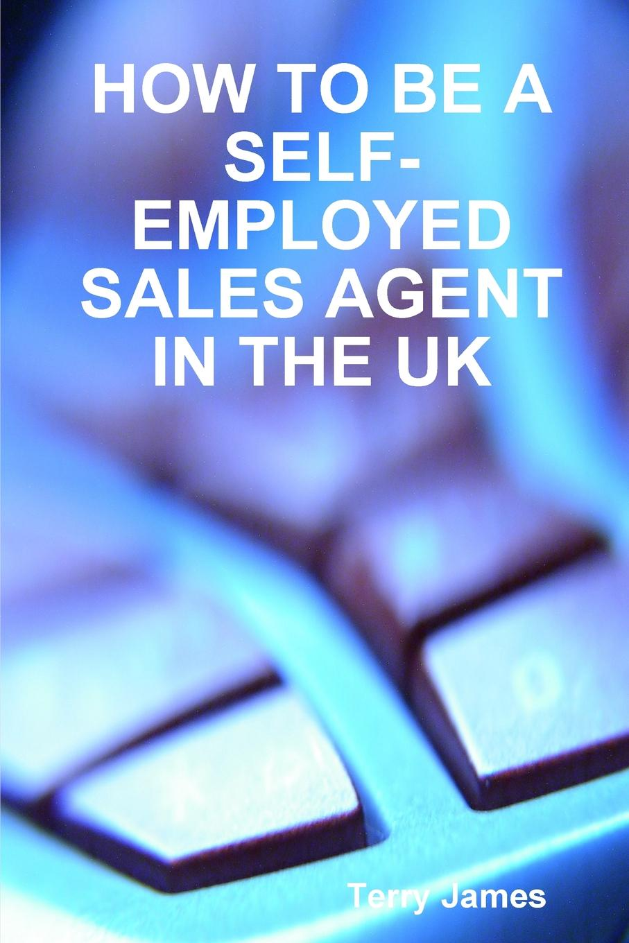 HOW TO BE A SELF-EMPLOYED SALES AGENT IN THE UK A book seeking to help people seeking self-employment as a sales...
