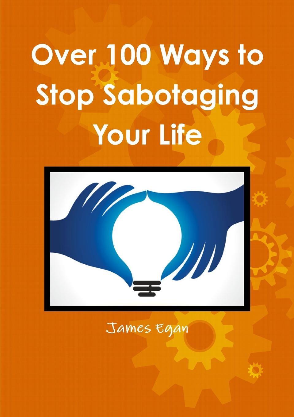 James Egan Over 100 Ways to Stop Sabotaging Your Life 60 ways to change your life