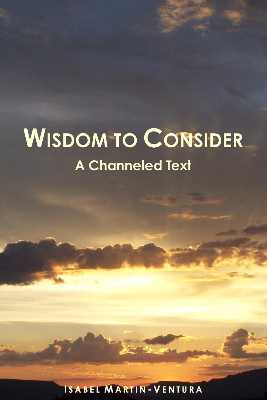 Isabel Martin-Ventura Wisdom to Consider - A Channeled Text автор не указан the wisdom of angels concerning divine love and divine wisdom