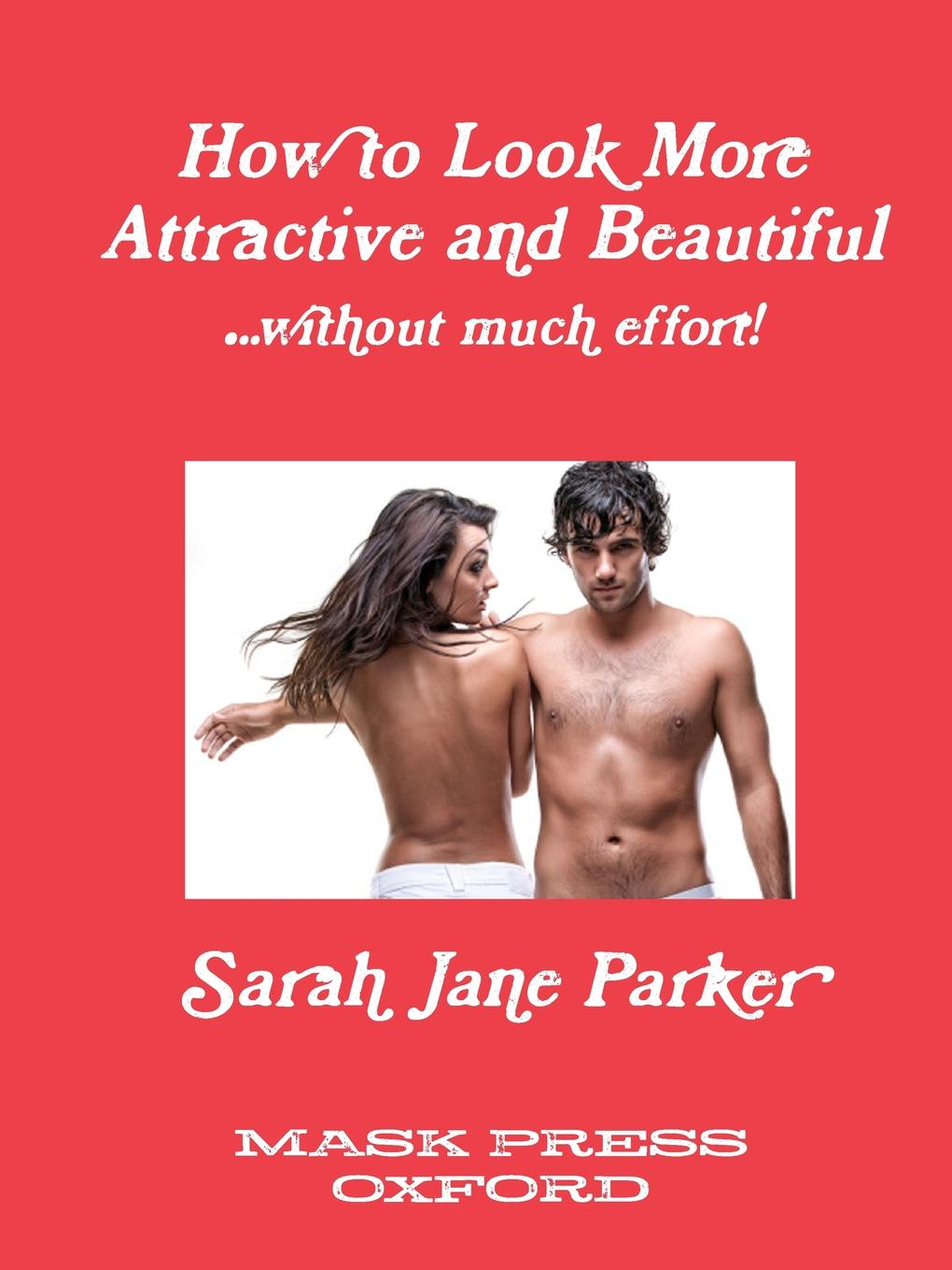 Sarah Jane Parker How to Look More Attractive and Beautiful liggy webb how to be happy how developing your confidence resilience appreciation and communication can lead to a happier healthier you
