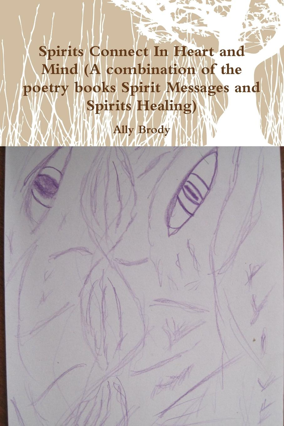 Ally Brody Spirits Connect in Heart and Mind (a Combination of the Poetry Books Spirit Messages and Spirits Healing) цена и фото