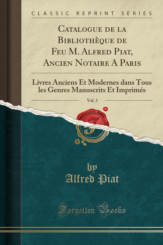 Catalogue de la Bibliotheque de Feu M. Alfred Piat, Ancien Notaire A Paris, Vol. 3. Livres Anciens Et Modernes dans Tous les Genres Manuscrits Et Imprimes (Classic Reprint)