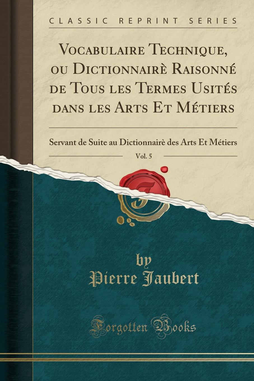 Vocabulaire Technique, ou Dictionnaire Raisonne de Tous les Termes Usites dans les Arts Et Metiers, Vol. 5. Servant de Suite au Dictionnaire des Arts Et Metiers (Classic Reprint)